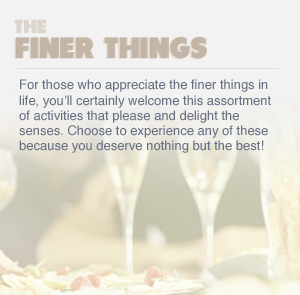 THE FINER THINGS - For those who appreciate the finer things in life, you'll certainly welcome this assortment of activities that please and delight the senses. Choose to experience any of these because you deserve nothing but the best!